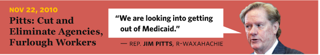 11/22/2010 Pitts: Cut and Eliminate Agencies, Furlough Workers  Rep. Jim Pitts, R-Waxahachie We are looking into getting out of Medicaid.