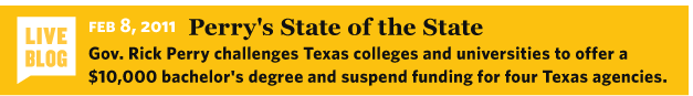 2/8/2011 Liveblog: Perry's State of the State Gov. Rick Perry challenges Texas colleges and universities to offer a $10,000 bachelor's degree and suspend funding for four Texas agencies. http://static.texastribune.org/media/documents/Perry_State_of_the_State_2011.pdf