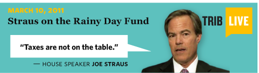 3/10/2011 TribLive: Straus on the Rainy Day Fund  House Speaker Joe Straus Taxes are not on the table.