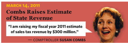 3/14/2011 Combs Raises Estimate of State Revenue  Comptroller Susan Combs I am raising my fiscal year 2011 estimate of sales tax revenue by $300 million.