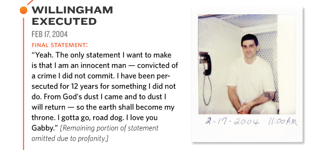 """WILLINGHAM EXECUTED FEB 17, 2004 final statement: """"Yeah. The only statement I want to make is that I am an innocent man - convicted of a crime I did not commit. I have been persecuted for 12 years for something I did not do. From God's dust I came and to dust I will return - so the earth shall become my throne. I gotta go, road dog. I love you Gabby."""" [Remaining portion of statement omitted due to profanity.]"""
