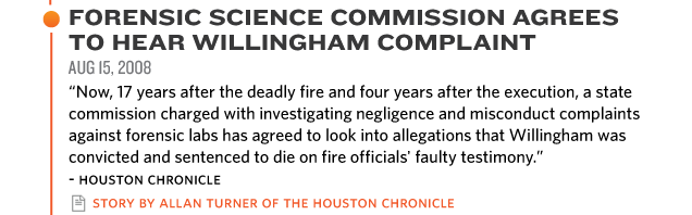 "FORENSIC SCIENCE COMMISSION AGREES  TO HEAR WILLINGHAM COMPLAINT AUG 15, 2009 ""Now, 17 years after the deadly fire and four years after the execution, a state  commission charged with investigating negligence and misconduct complaints  against forensic labs has agreed to look into allegations that Willingham was  convicted and sentenced to die on fire officials' faulty testimony."" story by allan turner of the Houston chronicle"