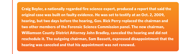 Craig Beyler, a nationally regarded fire science expert, produced a report that said theoriginal case was built on faulty evidence. He was set to testify at an Oct. 2, 2009, hearing, but two days before the hearing, Gov. Rick Perry replaced the chairman andtwo other members of the Forensic Science Commission panel. The new chairman, Williamson County District Attorney John Bradley, canceled the hearing and did notreschedule it. The outgoing chairman, Sam Bassett, expressed disappointment that the hearing was canceled and that his appointment was not renewed.
