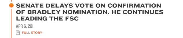 SENATE DELAYS VOTE ON CONFIRMATION OF BRADLEY NOMINATION. HE CONTINUES LEADING THE FSC APR 6, 2011 full story