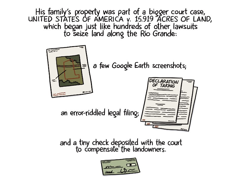 His family's property was part of a bigger court case, United States of America v. 15.919 acres of land, which began just like hundreds of other lawsuits to seize land along the Rio Grande: a few Google Earth screenshots; an error-riddled legal filing; and a tiny check deposited with the court to compensate the landowners.