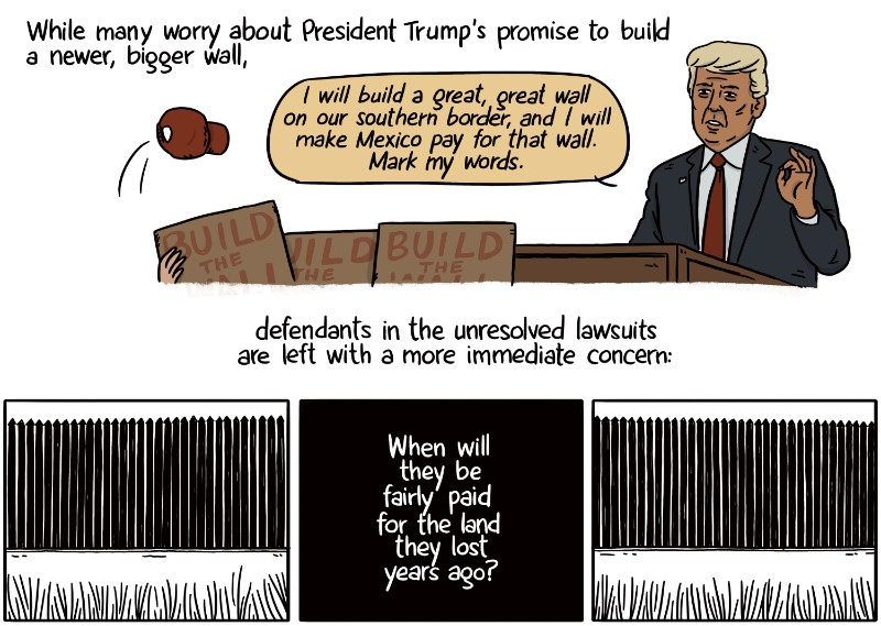 While many worry about President Trump's promise to build a newer, bigger wall, defendants in the unresolved lawsuits are left with a more immediate concern: When will they be fairly paid for the land they lost years ago?