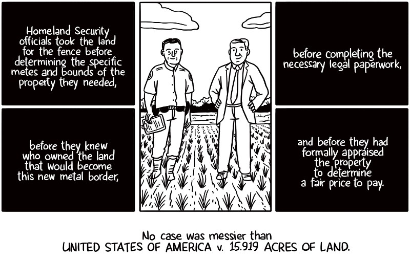 Homeland Security officials took the land for the fence before determining the specific metes and bounds of the property they needed, before completing the necessary legal paperwork, before they knew who owned the land that would become this new metal border, and before they had formally appraised the property to determine a fair price to pay. No case was messier than United States of America v. 15.919 acres of land.