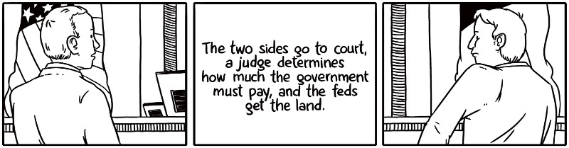 The two sides go to court, a judge determines how much the government must pay, and the feds get the land.