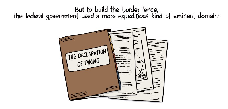 But to build the border fence, the federal government used a more expeditious kind of eminent domain: the Declaration of Taking.