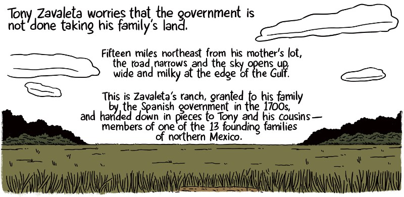 Zavaleta worries that the government is not done taking his family's land. Fifteen miles northeast from his mother's lot, the road narrows and the sky opens up, wide and milky at the edge of the Gulf. This is Zavaleta's ranch, granted to his family by the Spanish government in the 1700s, and handed down in pieces to Tony and his cousins -- members of one of the 13 founding families of northern Mexico.